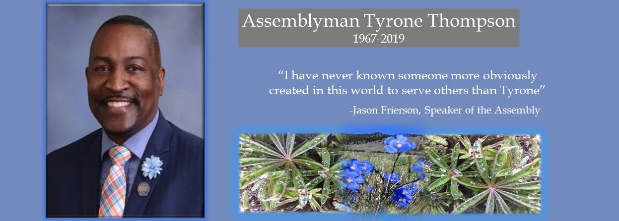 "In memory of Assemblyman Tyrone Thompson 1967-2019 Quote from Jason Frierson, Speaker of the Assembly ""I have never known someone more obviously created in this world to serve others than Tyrone."""