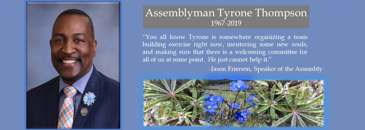 "In memory of Assemblyman Tyrone Thompson 1967-2019 Quote from Jason Frierson, Speaker of the Assembly ""You all know Tyrone is somewhere organizing a team building exercise right now, mentoring some new souls, and making sure that there is a welcoming committee for all of us at some point. He just cannot help it."""